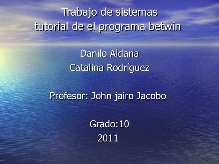 Trabajo de sistemas tutorial de el programa betwin   Danilo Aldana Catalina Rodríguez Profesor: John jairo Jacobo  Grado:1...