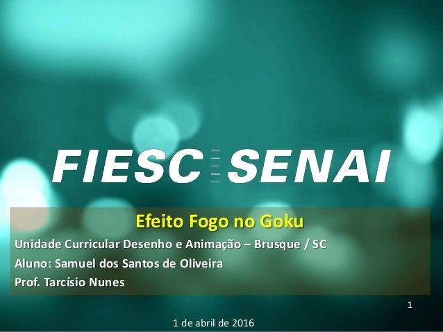 Efeito Fogo no Goku Unidade Curricular Desenho e Animação – Brusque / SC Aluno: Samuel dos Santos de Oliveira Prof. Tarcís...