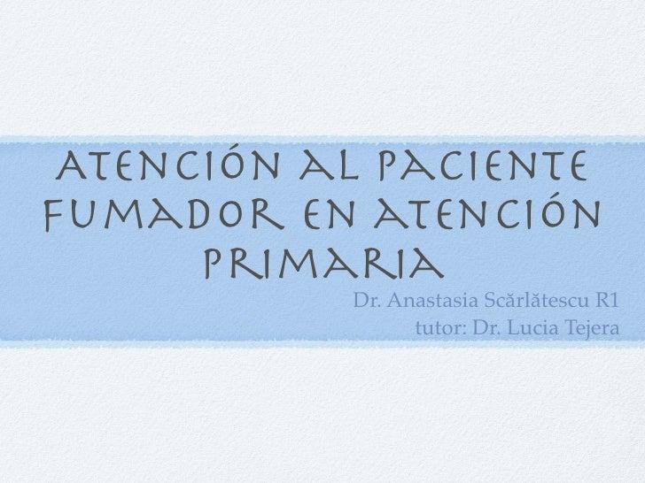 Atención al pacientefumador en atención      primaria           Dr. Anastasia Scărlătescu R1                 tutor: Dr. Lu...