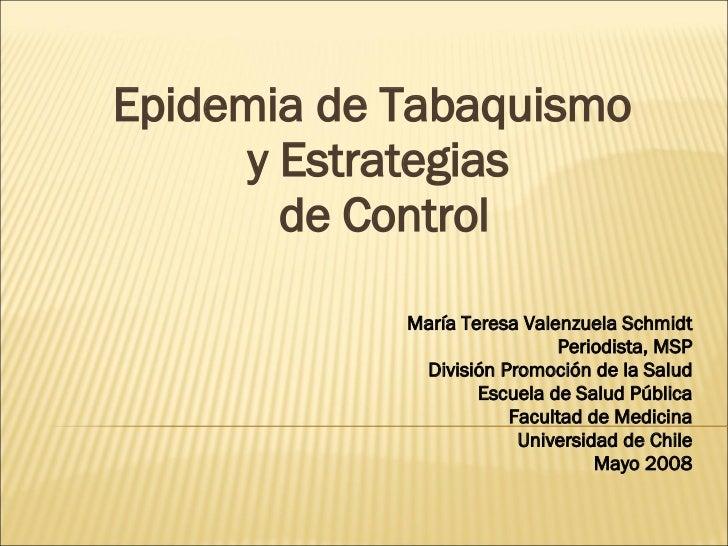 Epidemia de Tabaquismo  y Estrategias  de Control María Teresa Valenzuela Schmidt Periodista, MSP División Promoción de la...