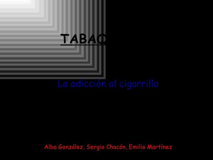 TABAQUISMO La adicción al cigarrillo Alba González, Sergio Chacón, Emilio Martínez
