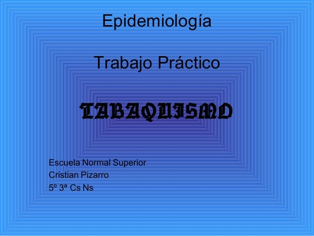Epidemiología          Trabajo Práctico       TABAQUISMOEscuela Normal SuperiorCristian Pizarro5º 3ª Cs Ns