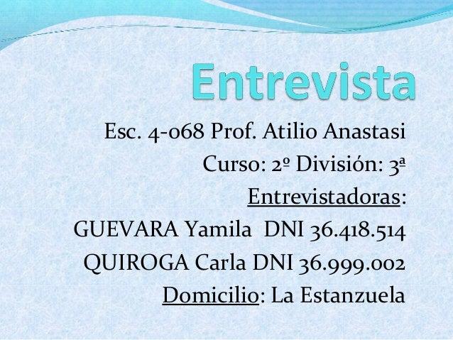 Esc. 4-068 Prof. Atilio Anastasi Curso: 2º División: 3ª Entrevistadoras: GUEVARA Yamila DNI 36.418.514 QUIROGA Carla DNI 3...