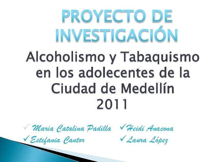PROYECTO DE <br />INVESTIGACIÓN<br />Alcoholismo y Tabaquismo <br />en los adolecentes de la<br />Ciudad de Medellín<br />...