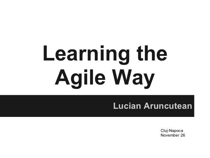 Learning the Agile Way      Lucian Aruncutean                Cluj-Napoca                November 26