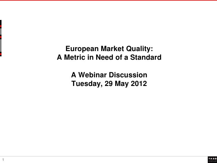 European Market Quality:    A Metric in Need of a Standard        A Webinar Discussion        Tuesday, 29 May 20121