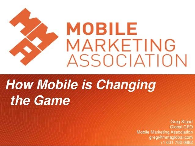 Twitter.com/gregstuart 1 How Mobile is Changing the Game Greg Stuart Global CEO Mobile Marketing Association greg@mmagloba...