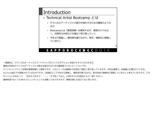 Introduction • Technical Artist Bootcamp とは  • テクニカルアーティストの能⼒力力を強化するための講座のような もの  • Bootcampとは「基礎訓練」を意味するが、基礎だけではな く、...