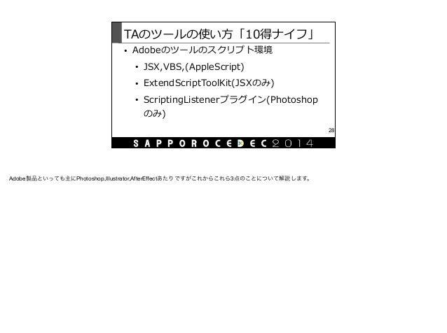 TAのツールの使い⽅方「10得ナイフ」 • Adobeのツールのスクリプト環境  • JSX,VBS,(AppleScript)  • ExtendScriptToolKit(JSXのみ)  • ScriptingListenerプラグイ...