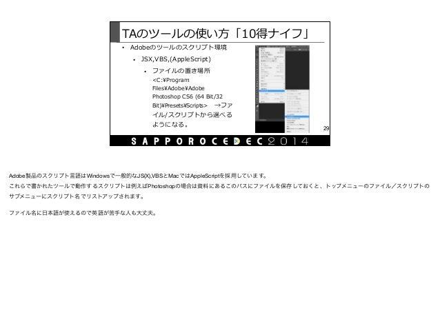 TAのツールの使い⽅方「10得ナイフ」 • Adobeのツールのスクリプト環境  • JSX,VBS,(AppleScript)  • ファイルの置き場所  <C:Program  FilesAdobeAdobe  Photoshop...