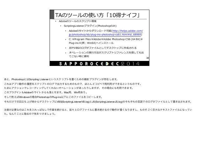 TAのツールの使い⽅方「10得ナイフ」 • Adobeのツールのスクリプト環境  • ScriptingListenerプラグイン(Photoshopのみ)  • Adobeのサイトからダウンロード可能(http://helpx.adobe...