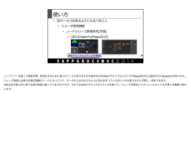 使い⽅方 • 3Dツールで出来るようになるべきこと  • シェーダ表現開発  • ノードツリーで表現研究(学習)  • UE4,ShaderFx(Maya2015) 38UE4マテリアルエディタの動画 ノードツリーを使って表現学習、研究を...