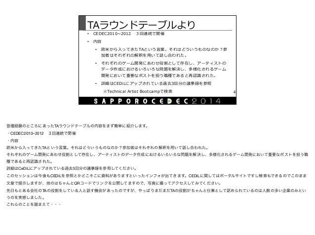 TAラウンドテーブルより • CEDEC2010~∼2012 3回連続で開催  • 内容  • 欧⽶米から⼊入ってきたTAという⾔言葉葉。それはどういうものなのか?参 加者はそれぞれの解釈を⽤用いて話し合われた。  • それぞれのゲーム...