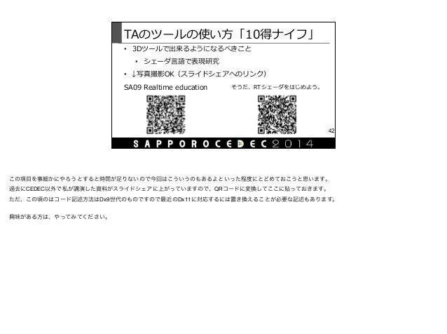 TAのツールの使い⽅方「10得ナイフ」 • 3Dツールで出来るようになるべきこと  • シェーダ⾔言語で表現研究  • ↓写真撮影OK(スライドシェアへのリンク) 42 SA09 Realtime education そうだ、RTシェー...