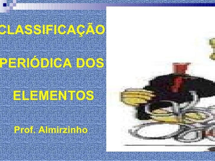 CLASSIFICAÇÃO   PERIÓDICA DOS  ELEMENTOS <ul><li>Prof. Almirzinho </li></ul>