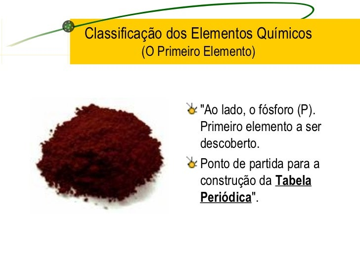 """Classificação dos Elementos Químicos (O Primeiro Elemento) <ul><li>""""Ao lado, o fósforo (P). Primeiro elemento a ser d..."""