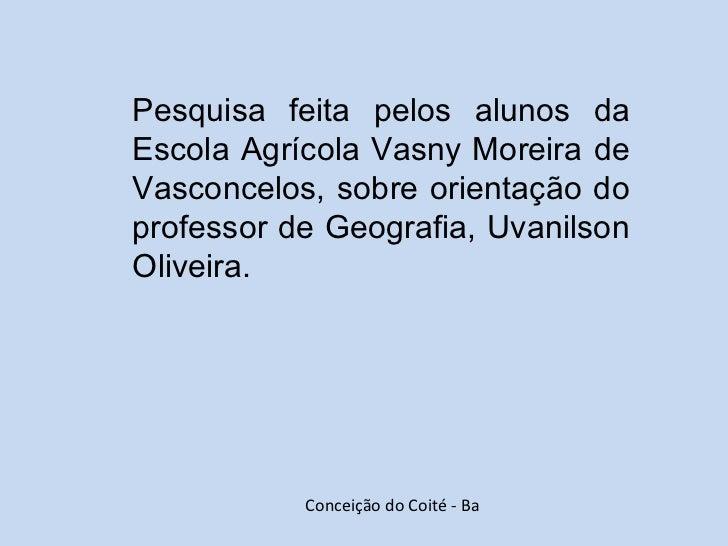 Pesquisa feita pelos alunos da Escola Agrícola Vasny Moreira de Vasconcelos, sobre orientação do professor de Geografia, U...