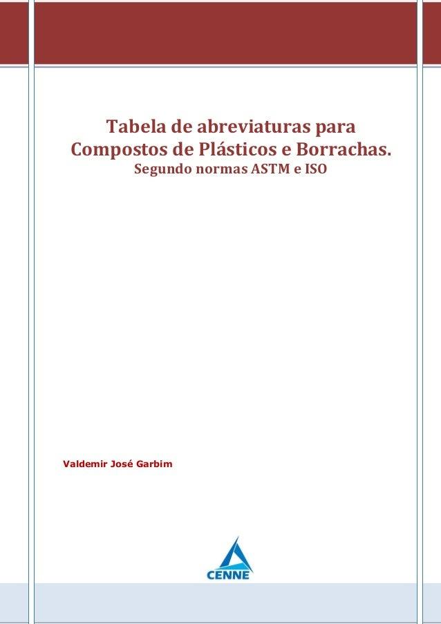Tabela de abreviaturas para Compostos de Plásticos e Borrachas. Segundo normas ASTM e ISO Valdemir José Garbim