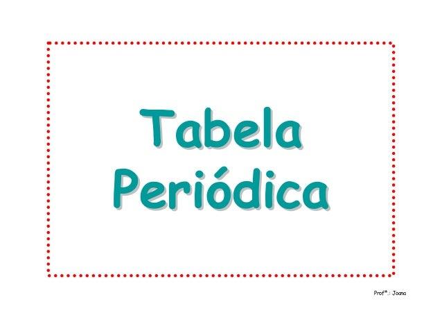 TabelaTabela PeriódicaPeriódica Profª.: Joana