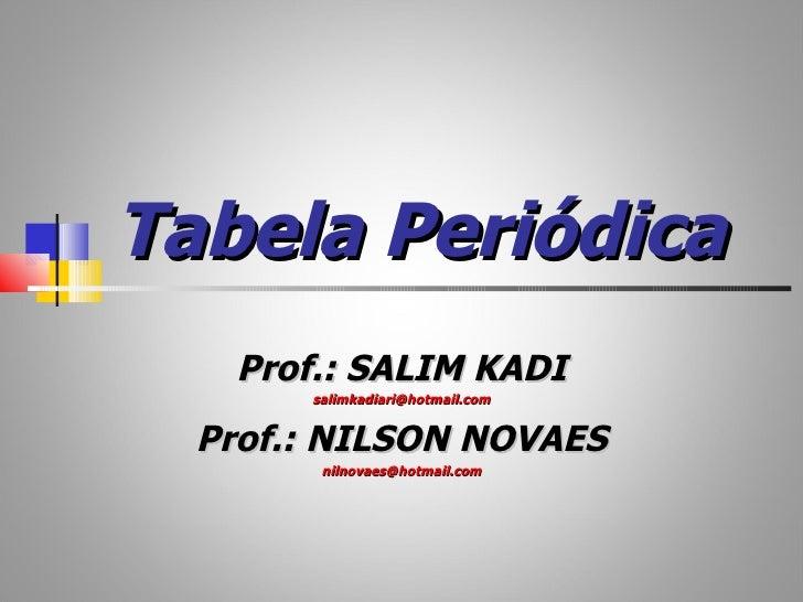 Tabela Periódica   Prof.: SALIM KADI       salimkadiari@hotmail.com  Prof.: NILSON NOVAES        nilnovaes@hotmail.com