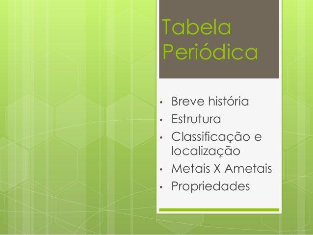 Tabela Periódica • Breve história • Estrutura • Classificação e localização • Metais X Ametais • Propriedades