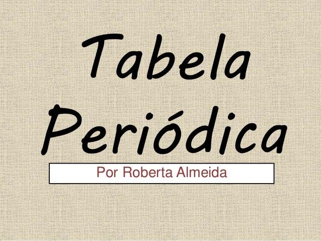 Tabela PeriódicaPor Roberta Almeida
