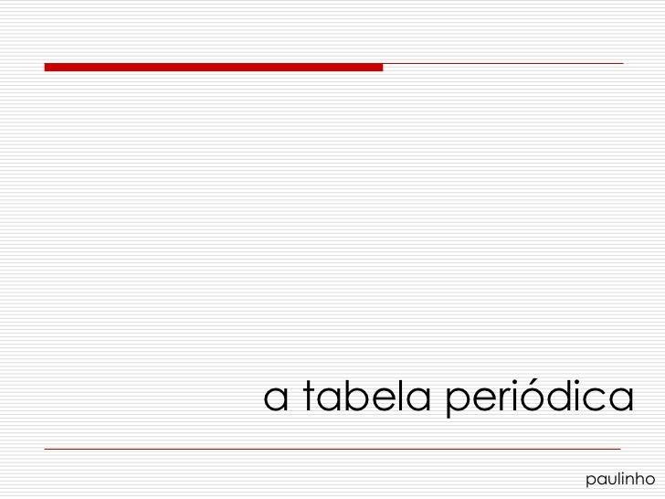 a tabela periódica               paulinho