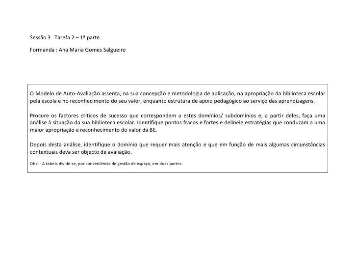 Sessão 3   Tarefa 2 – 1ª parte<br />Formanda : Ana Maria Gomes Salgueiro<br />O Modelo de Auto-Avaliação assenta, na sua c...