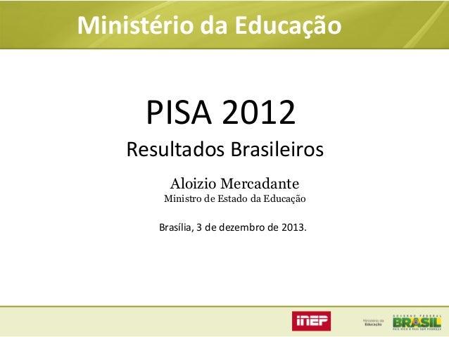 Ministério da Educação  PISA 2012 Resultados Brasileiros Aloizio Mercadante Ministro de Estado da Educação  Brasília, 3 de...