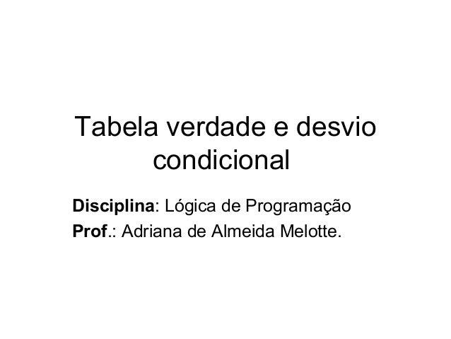 Tabela verdade e desvio condicional Disciplina: Lógica de Programação Prof.: Adriana de Almeida Melotte.