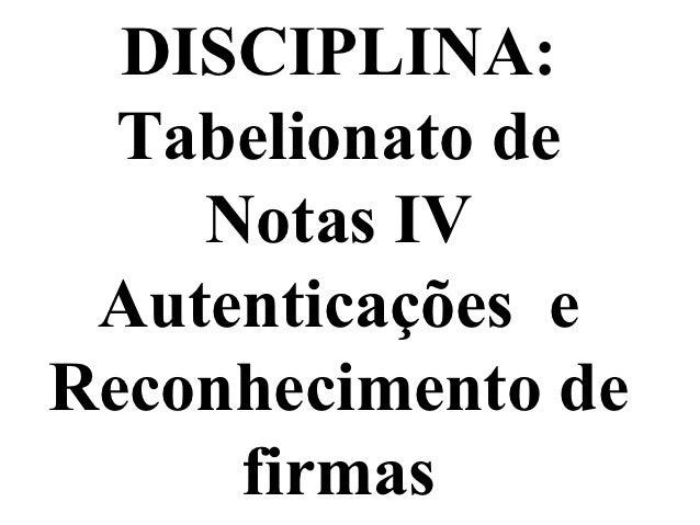 DISCIPLINA:  Tabelionato de    Notas IV Autenticações eReconhecimento de     firmas
