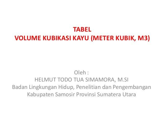 TABEL VOLUME KUBIKASI KAYU (METER KUBIK, M3) Oleh : HELMUT TODO TUA SIMAMORA, M.SI Badan Lingkungan Hidup, Penelitian dan ...