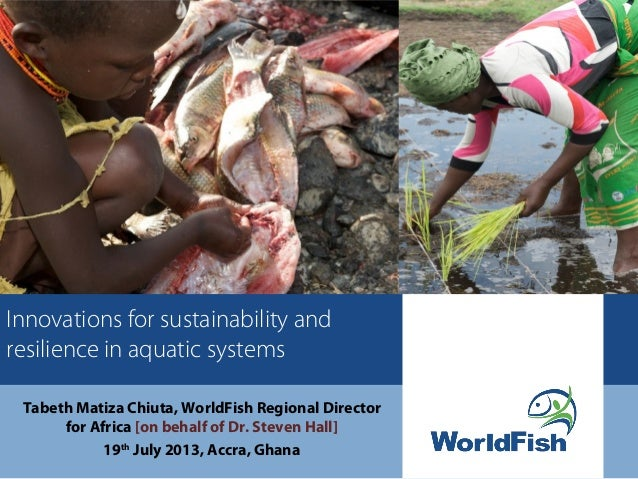 Innovations for sustainability and resilience in aquatic systems Tabeth Matiza Chiuta, WorldFish Regional Director for Afr...