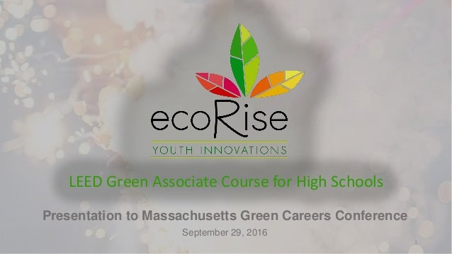 Presentation to Massachusetts Green Careers Conference September 29, 2016 LEED Green Associate Course for High Schools 1