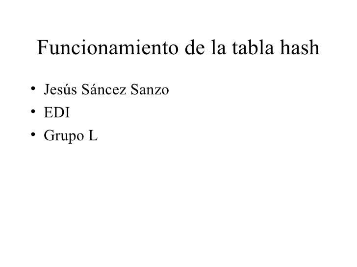 Funcionamiento de la tabla hash <ul><li>Jesús Sáncez Sanzo </li></ul><ul><li>EDI </li></ul><ul><li>Grupo L </li></ul>