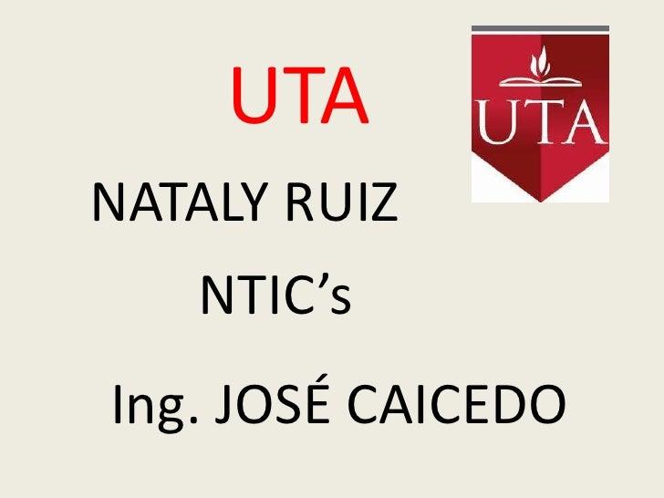 UTA<br />NATALY RUIZ<br />NTIC's<br />Ing. JOSÉ CAICEDO<br />