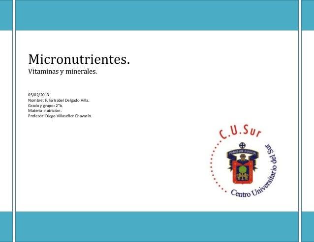 Micronutrientes.Vitaminas y minerales.05/02/2013Nombre: Julia Isabel Delgado Villa.Grado y grupo: 2°b.Materia: nutrición.P...
