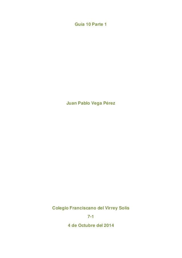 Guía 10 Parte 1  Juan Pablo Vega Pérez  Colegio Franciscano del Virrey Solís  7-1  4 de Octubre del 2014