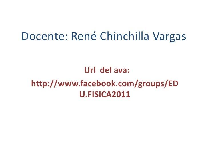 Docente: René Chinchilla Vargas<br />  Url  del ava:  <br />http://www.facebook.com/groups/EDU.FISICA2011<br />