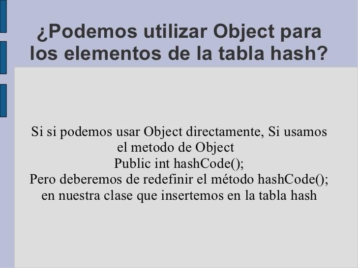 ¿Podemos utilizar Object para los elementos de la tabla hash? Si si podemos usar Object directamente, Si usamos el metodo ...