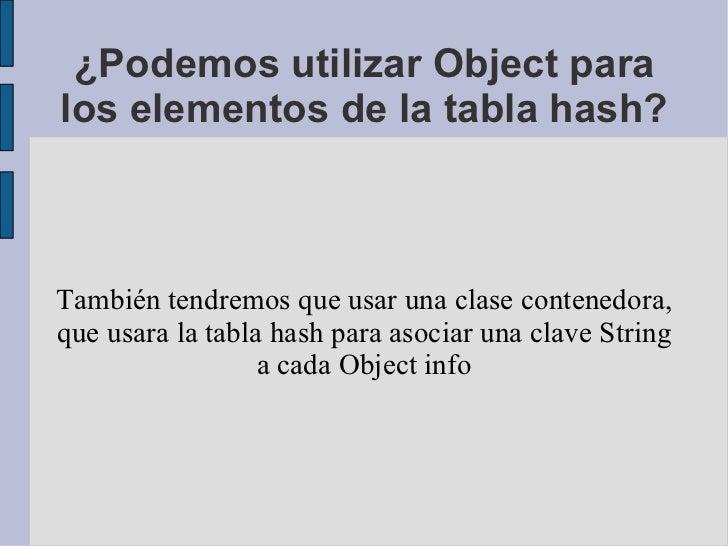 ¿Podemos utilizar Object para los elementos de la tabla hash? También tendremos que usar una clase contenedora, que usara ...