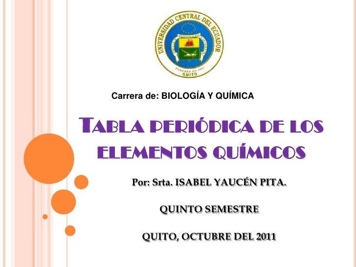 Carrera de: BIOLOGÍA Y QUÍMICA<br />Tabla periódica de los elementos químicos <br />Por: Srta. ISABEL YAUCÉN PITA.<br />QU...