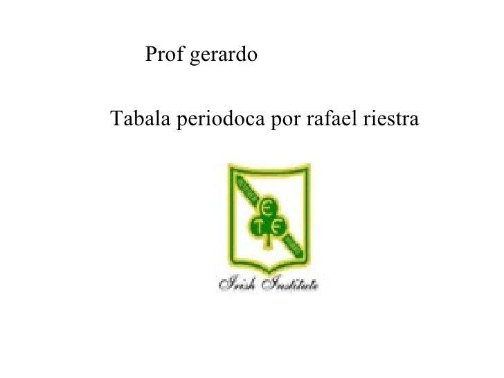 Prof gerardo  Tabala periodoca por rafael riestra