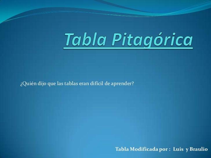 Tabla Pitagórica<br />¿Quién dijo que las tablas eran difícil de aprender?<br />Tabla Modificada por :  Luis  y Braulio<br />