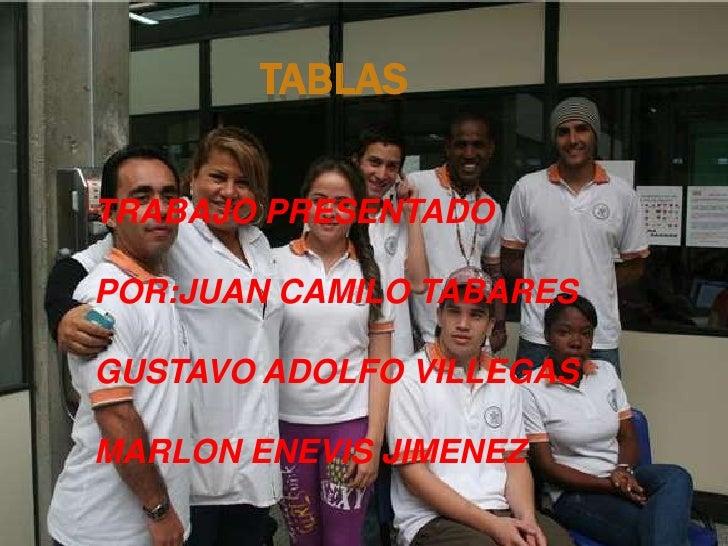 TABLAS<br />TRABAJO PRESENTADO <br />POR:JUAN CAMILO TABARES<br />GUSTAVO ADOLFO VILLEGAS<br />MARLON ENEVIS JIMENEZ<br />