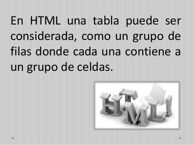 Las tablas se construyen utilizando elementos, una tabla básica es declarada usando tres elementos: • <table> etiqueta que...