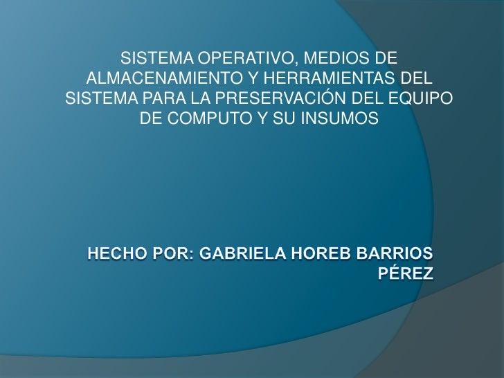 SISTEMA OPERATIVO, MEDIOS DE  ALMACENAMIENTO Y HERRAMIENTAS DELSISTEMA PARA LA PRESERVACIÓN DEL EQUIPO        DE COMPUTO Y...
