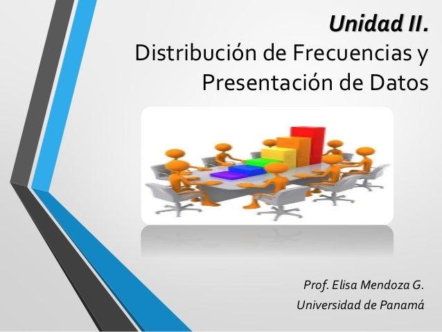 Unidad II. Distribución de Frecuencias y Presentación de Datos Prof. Elisa Mendoza G. Universidad de Panamá
