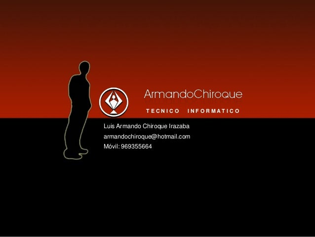 T E C N I C O I N F O R M A T I C O Luis Armando Chiroque Irazaba armandochiroque@hotmail.com Móvil: 969355664