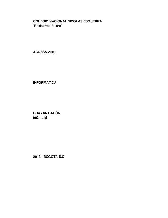 """COLEGIO NACIONAL NICOLAS ESGUERRA """"Edificamos Futuro"""" ACCESS 2010 INFORMATICA BRAYAN BARÓN 902 J.M 2013 BOGOTÁ D.C"""